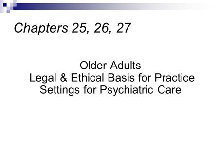 Older Adults Legal & Ethical Basis for Practice Settings for Psychiatric Care Chapters 25, 26, 27.