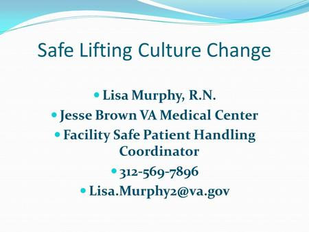 Safe Lifting Culture Change Lisa Murphy, R.N. Jesse Brown VA Medical Center Facility Safe Patient Handling Coordinator 312-569-7896