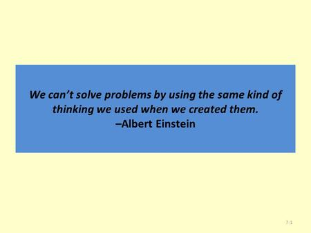 We can't solve problems by using the same kind of thinking we used when we created them. –Albert Einstein 7-1.