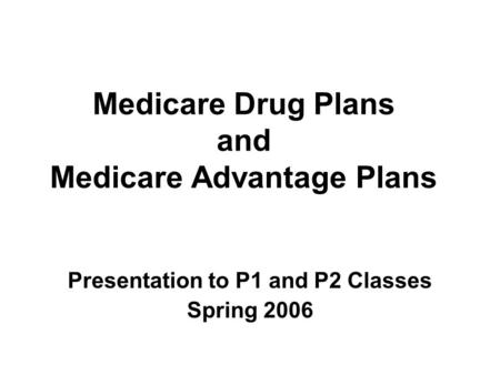 Medicare Drug Plans and Medicare Advantage Plans Presentation to P1 and P2 Classes Spring 2006.