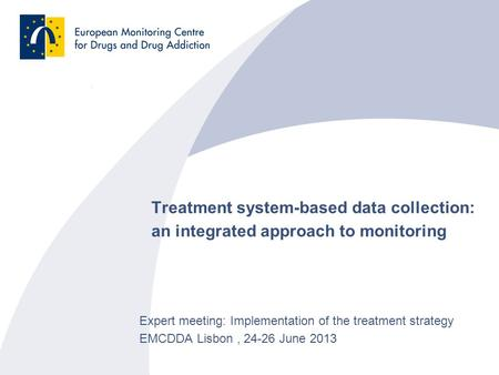 Treatment system-based data collection: an integrated approach to monitoring Expert meeting: Implementation of the treatment strategy EMCDDA Lisbon, 24-26.