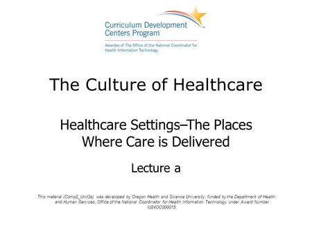 The Culture of Healthcare Healthcare Settings–The Places Where Care is Delivered Lecture a This material (Comp2_Unit3a) was developed by Oregon Health.