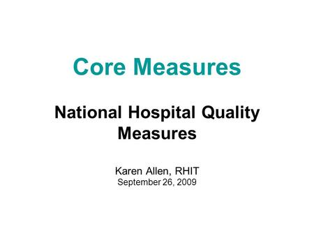 Core Measures National Hospital Quality Measures Karen Allen, RHIT September 26, 2009.