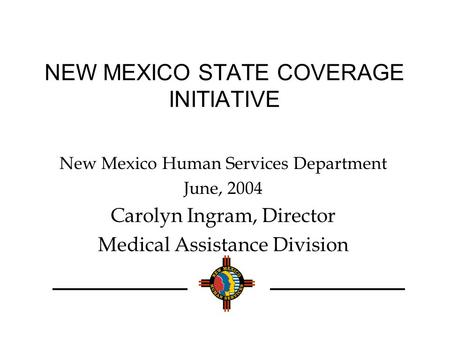 NEW MEXICO STATE COVERAGE INITIATIVE New Mexico Human Services Department June, 2004 Carolyn Ingram, Director Medical Assistance Division.