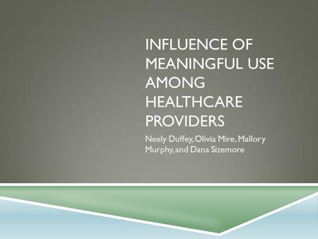 INFLUENCE OF MEANINGFUL USE AMONG HEALTHCARE PROVIDERS Neely Duffey, Olivia Mire, Mallory Murphy, and Dana Sizemore.