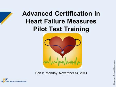 © Copyright, The Joint Commission Advanced Certification in Heart Failure Measures Pilot Test Training Part I: Monday, November 14, 2011.