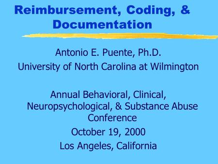 Reimbursement, Coding, & Documentation Antonio E. Puente, Ph.D. University of North Carolina at Wilmington Annual Behavioral, Clinical, Neuropsychological,