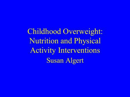 Childhood Overweight: Nutrition and Physical Activity Interventions Susan Algert.