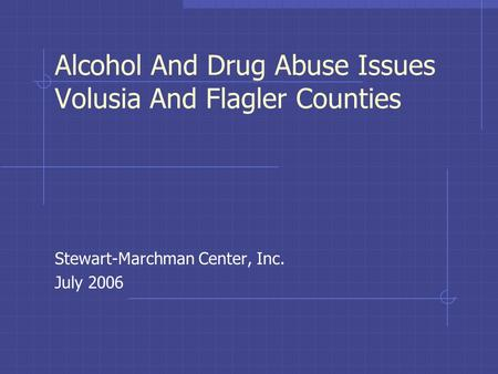Alcohol And Drug Abuse Issues Volusia And Flagler Counties Stewart-Marchman Center, Inc. July 2006.