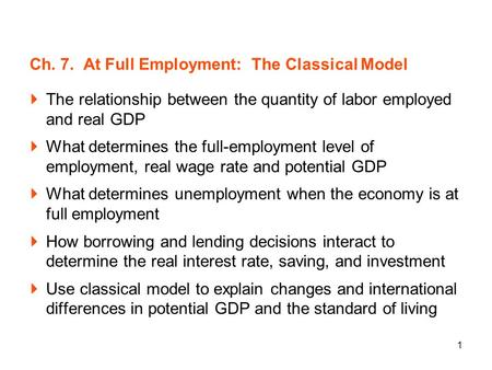 1 Ch. 7. At Full Employment: The Classical Model The relationship between the quantity of labor employed and real GDP What determines the full-employment.