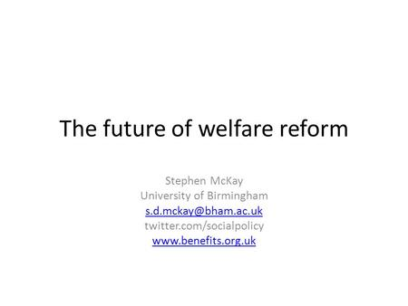 The future of welfare reform Stephen McKay University of Birmingham twitter.com/socialpolicy