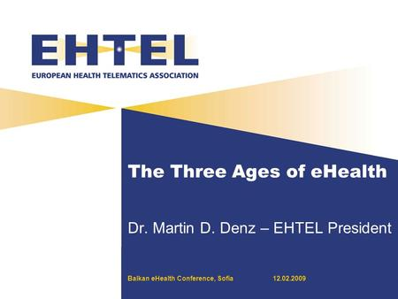 12.02.2009 The Three Ages of eHealth Dr. Martin D. Denz – EHTEL President Balkan eHealth Conference, Sofia.