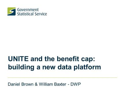 UNITE and the benefit cap: building a new data platform Daniel Brown & William Baxter - DWP.