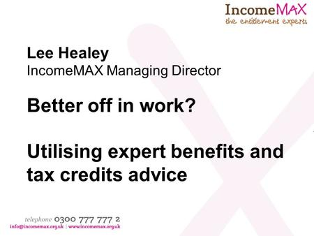 Lee Healey IncomeMAX Managing Director Better off in work? Utilising expert benefits and tax credits advice.