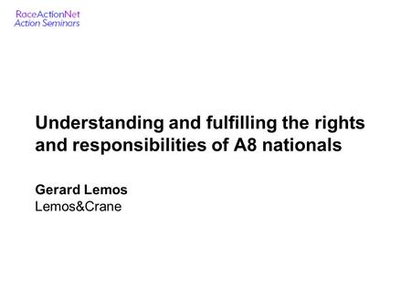 Understanding and fulfilling the rights and responsibilities of A8 nationals Gerard Lemos Lemos&Crane.