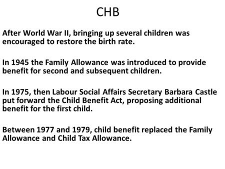 CHB After World War II, bringing up several children was encouraged to restore the birth rate. In 1945 the Family Allowance was introduced to provide benefit.