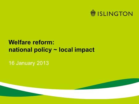 16 January 2013 Welfare reform: national policy ~ local impact.
