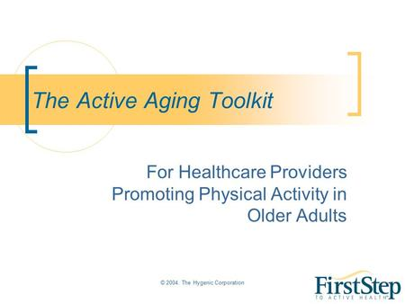 © 2004. The Hygenic Corporation The Active Aging Toolkit For Healthcare Providers Promoting Physical Activity in Older Adults.