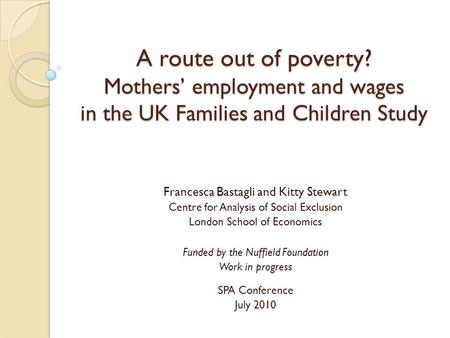 A route out of poverty? Mothers' employment and wages in the UK Families and Children Study Francesca Bastagli and Kitty Stewart Centre for Analysis of.