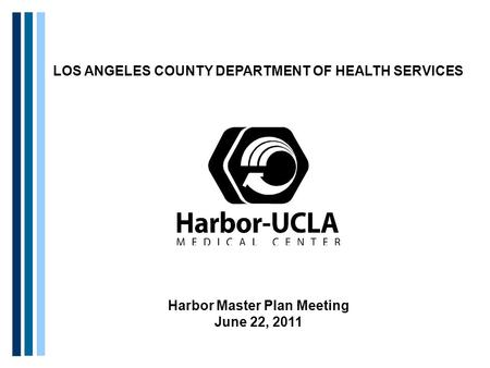 LOS ANGELES COUNTY DEPARTMENT OF HEALTH SERVICES Harbor Master Plan Meeting June 22, 2011.