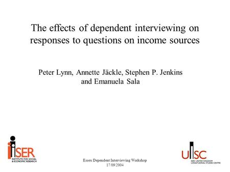 Essex Dependent Interviewing Workshop 17/09/2004 The effects of dependent interviewing on responses to questions on income sources Peter Lynn, Annette.