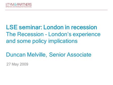 LSE seminar: London in recession The Recession – London's experience and some policy implications Duncan Melville, Senior Associate 27 May 2009.