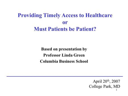 1 Providing Timely Access to Healthcare or Must Patients be Patient? Based on presentation by Professor Linda Green Columbia Business School April 20 th,