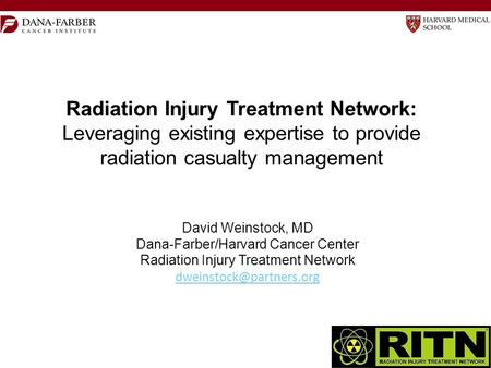 Radiation Injury Treatment Network: Leveraging existing expertise to provide radiation casualty management David Weinstock, MD Dana-Farber/Harvard Cancer.