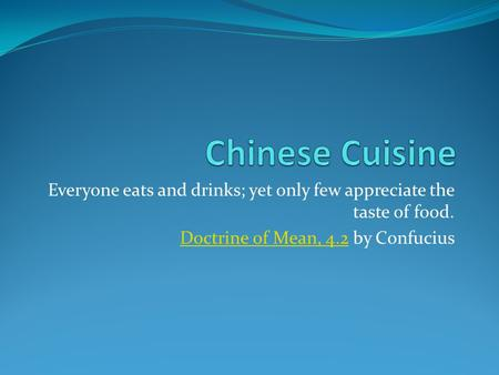 Everyone eats and drinks; yet only few appreciate the taste of food. Doctrine of Mean, 4.2Doctrine of Mean, 4.2 by Confucius.