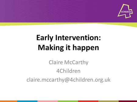 Early Intervention: Making it happen Claire McCarthy 4Children