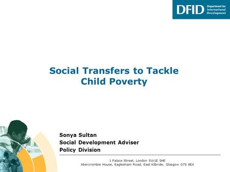 Sonya Sultan Social Development Adviser Policy Division Social Transfers to Tackle Child Poverty 1 Palace Street, London SW1E 5HE Abercrombie House, Eaglesham.