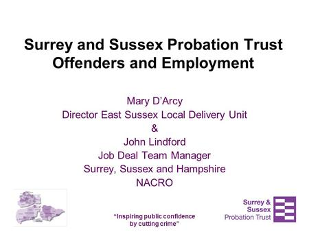 """Inspiring public confidence by cutting crime"" Surrey and Sussex Probation Trust Offenders and Employment Mary D'Arcy Director East Sussex Local Delivery."