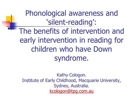 Phonological awareness and 'silent-reading': The benefits of intervention and early intervention in reading for children who have Down syndrome. Kathy.