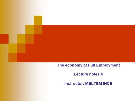 The economy at Full Employment Lecture notes 4 Instructor: MELTEM INCE.