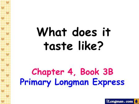 What does it taste like? Chapter 4, Book 3B Primary Longman Express.