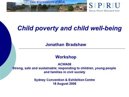 Child poverty and child well-being Jonathan Bradshaw Workshop ACWA08 Strong, safe and sustainable; responding to children, young people and families in.