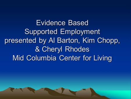 Evidence Based Supported Employment presented by Al Barton, Kim Chopp, & Cheryl Rhodes Mid Columbia Center for Living.
