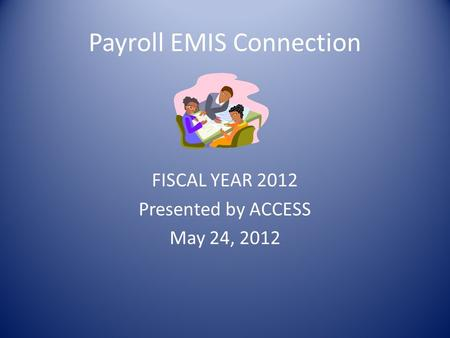 Payroll EMIS Connection FISCAL YEAR 2012 Presented by ACCESS May 24, 2012.