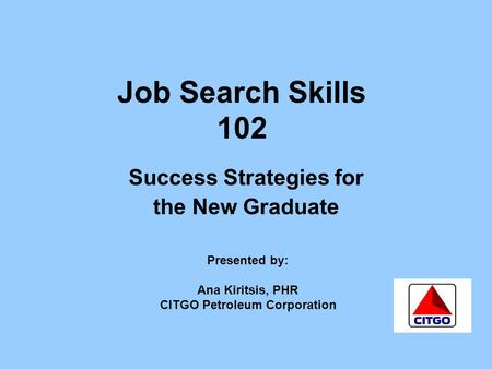 Job Search Skills 102 Success Strategies for the New Graduate Presented by: Ana Kiritsis, PHR CITGO Petroleum Corporation.