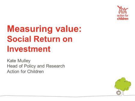Measuring value: Social Return on Investment Kate Mulley Head of Policy and Research Action for Children.