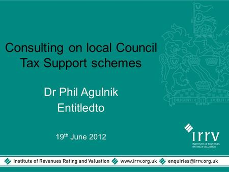 Consulting on local Council Tax Support schemes Dr Phil Agulnik Entitledto 19 th June 2012.