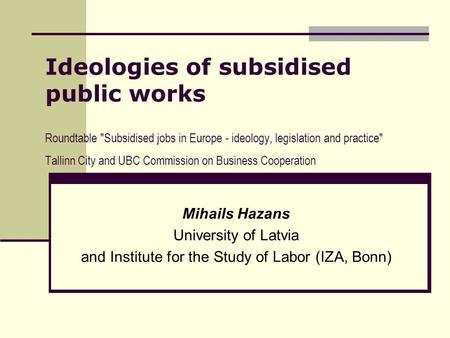 Ideologies of subsidised public works Roundtable Subsidised jobs in Europe - ideology, legislation and practice Tallinn City and UBC Commission on Business.