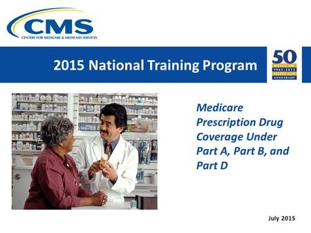 2015 National Training Program Medicare Prescription Drug Coverage Under Part A, Part B, and Part D July 2015.