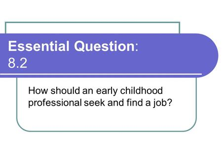 Essential Question: 8.2 How should an early childhood professional seek and find a job?