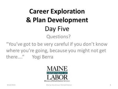 "1 Career Exploration & Plan Development Day Five Questions? ""You've got to be very careful if you don't know where you're going, because you might not."