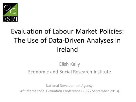 Evaluation of Labour Market Policies: The Use of Data-Driven Analyses in Ireland Elish Kelly Economic and Social Research Institute National Development.