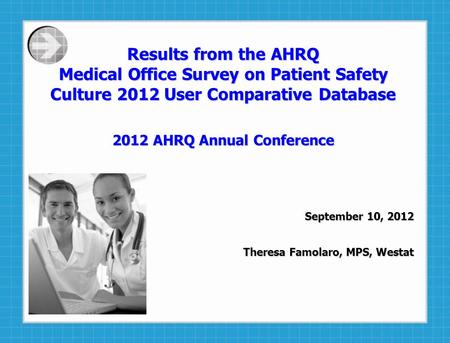 Results from the AHRQ Medical Office Survey on Patient Safety Culture 2012 User Comparative Database 2012 AHRQ Annual Conference September 10, 2012 Theresa.