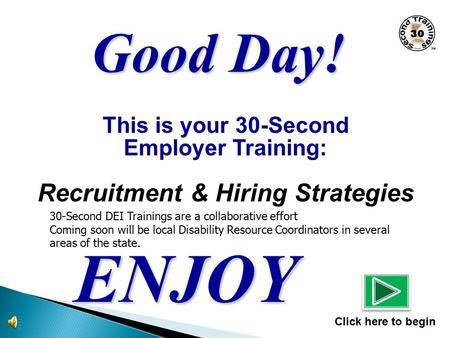 This is your 30-Second Employer Training: Recruitment & Hiring Strategies ENJOY Click here to begin Good Day! 30-Second DEI Trainings are a collaborative.