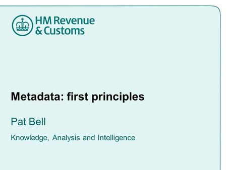 Metadata: first principles Pat Bell Knowledge, Analysis and Intelligence.