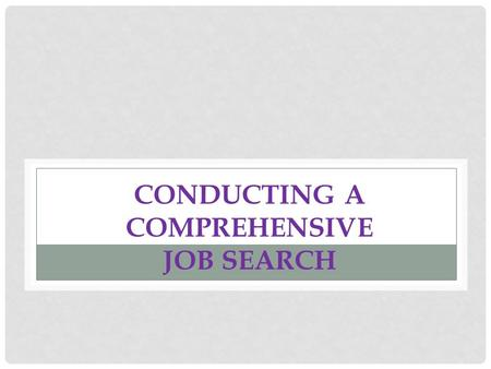 CONDUCTING A COMPREHENSIVE JOB SEARCH. GETTING STARTED  You need to decide WHAT you are going to do and WHERE you want to do it  Develop a strong cover.